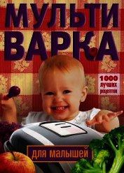 Мультиварка для малышей. 1000 лучших рецептов