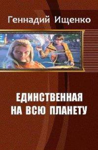 Единственная на всю планету. Трилогия (СИ) - Ищенко Геннадий Владимирович