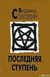 Последняя ступень (Исповедь вашего современника) - Солоухин Владимир Алексеевич