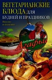 Книга Вегетарианские блюда для будней и праздников. Вкусно и полезно - Автор Звонарева Агафья Тихоновна