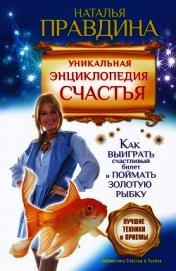 Уникальная энциклопедия счастья. Как выиграть счастливый билет и поймать золотую рыбку. Лучшие техни