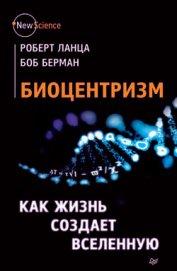 Биоцентризм. Как жизнь создает Вселенную - Сивченко О.
