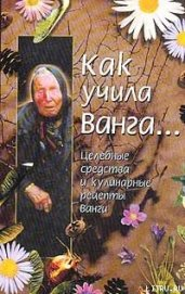 Книга Как учила Ванга… Целебные средства и кулинарные рецепты Ванги - Автор Стоянова Красимира