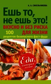 Книга Ешь то, не ешь это! Вкусно и без риска для жизни. 100 рецептов безопасного фаст-фуда - Автор Синельникова А. А.
