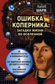 Ошибка Коперника. Загадка жизни во Вселенной - Шарф Калеб