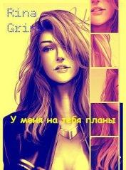 У меня на тебя планы (СИ) - Grind Rina
