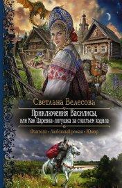 Приключения Василисы, или Как Царевна-лягушка за счастьем ходила - Велесова Светлана