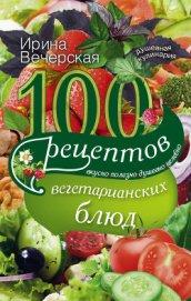 100 рецептов любовных блюд. Вкусно, полезно, душевно, целебно - Вечерская Ирина
