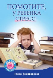 Помогите, у ребенка стресс! - Камаровская Елена Витальевна