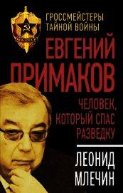 Евгений Примаков. Человек, который спас разведку - Млечин Леонид Михайлович