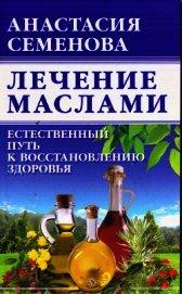 Книга Лечение маслами - Автор Семенова Анастасия Николаевна