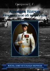 Адмирал Колчак. Неизвестное об известном - Смирнов Сергей Сергеевич