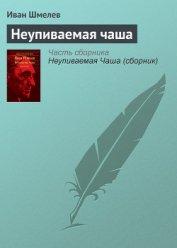 Неупиваемая чаша - Шмелев Иван Сергеевич