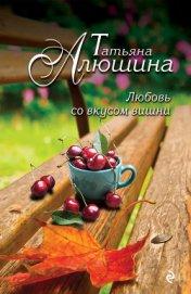 Любовь со вкусом вишни (Смерть в наследство) - Алюшина Татьяна Александровна