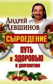 Книга Сыроедение – путь к здоровью и долголетию - Автор Левшинов Андрей