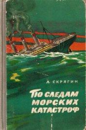 По следам морских катастроф - Скрягин Лев Николаевич