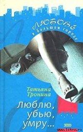 Люблю, убью, умру... - Тронина Татьяна Михайловна