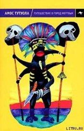 Путешествие в Город Мертвых, или Пальмовый Пьянарь и его Упокойный Винарь - Тутуола Амос