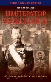 Император Николай II. Жизнь, Любовь, Бессмертие - Плеханов Сергей Николаевич