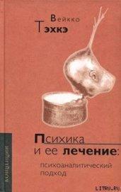 Книга ПСИХИКА И ЕЕ ЛЕЧЕНИЕ: Психоаналитический подход - Автор Тэхкэ Вейкко