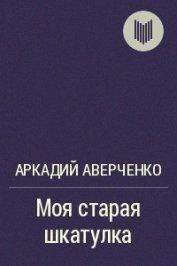 Моя старая шкатулка - Аверченко Аркадий Тимофеевич