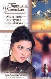 Мать моя — колдунья или шлюха - Успенская Татьяна