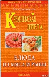Книга Кремлевская диета. Блюда из мяса и рыбы - Автор Вишневская Анна Владимировна