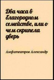Два часа в благородном семействе, или о чем скрипела дверь - Амфитеатров Александр Валентинович