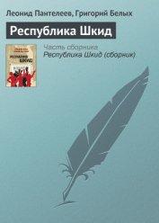 Республика Шкид - Пантелеев Леонид