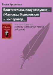 Блистательна, полувоздушна... (Матильда Кшесинская – император Николай II) - Арсеньева Елена