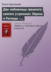 Две любовницы грешного святого ( «грекиня» Эйрена и Рогнеда – князь Владимир Креститель) - Арсеньева Елена