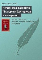 Нелюбимая фаворитка (Екатерина Долгорукая – император Петр II) - Арсеньева Елена