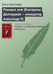 Роковое имя (Екатерина Долгорукая – император Александр II) - Арсеньева Елена