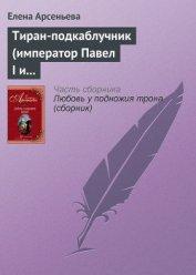 Тиран-подкаблучник (император Павел I и его фаворитки) - Арсеньева Елена