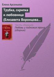 Трубка, скрипка и любовница (Елизавета Воронцова – император Петр III) - Арсеньева Елена