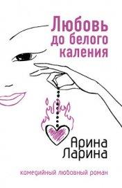 Любовь до белого каления - Ларина Арина