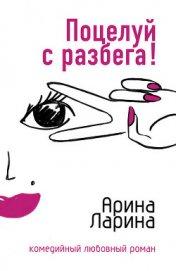 Поцелуй с разбега! - Ларина Арина