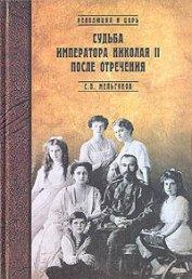 Судьба императора Николая II после отречения - Мельгунов Сергей Петрович