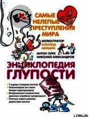 Книга Энциклопедия глупости. Самые нелепые преступления мира - Автор Орех Антон
