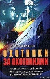 Охотники за охотниками. Хроника боевых действий подводных лодок Германии во Второй мировой войне