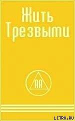 Книга ЖИТЬ ТРЕЗВЫМИ - Автор Алкоголики Анонимные