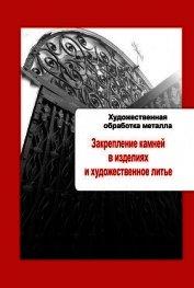 Книга Художественная обработка металла. Закрепление камней в изделиях и художественное литье - Автор