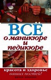 Книга Все о маникюре и педикюре. Красота и здоровье ваших ногтей - Автор