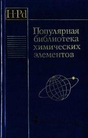 Популярная библиотека химических элементов. Книга первая. Водород — палладий