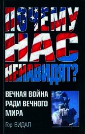 Книга Почему Нас Ненавидят? Вечная Война Ради Вечного Мира - Автор Видал Гор