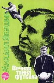 Вечная тайна футбола - Якушин Михаил Иосифович