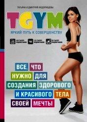 Книга TGym – яркий путь к совершенству: все, что нужно для создания здорового и красивого тела своей мечты - Автор Федорищев Дмитрий