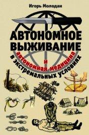 Книга Автономное выживание в экстремальных условиях и автономная медицина - Автор Молодан Игорь