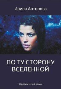 По ту сторону вселенной (СИ) - Антонова Ирина