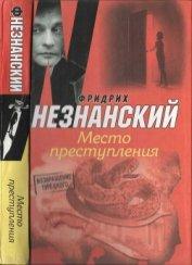 Место преступления - Незнанский Фридрих Евсеевич
